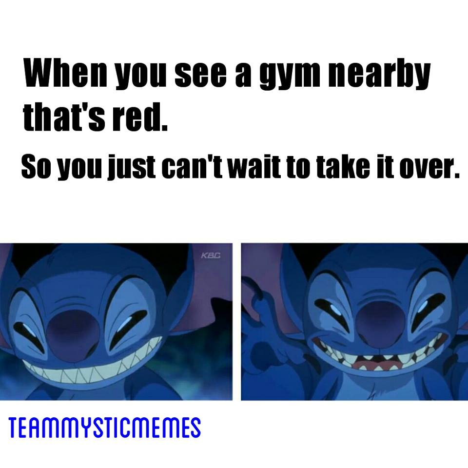 When you see a gym nearby that's red. So you just can't wait to take it over.